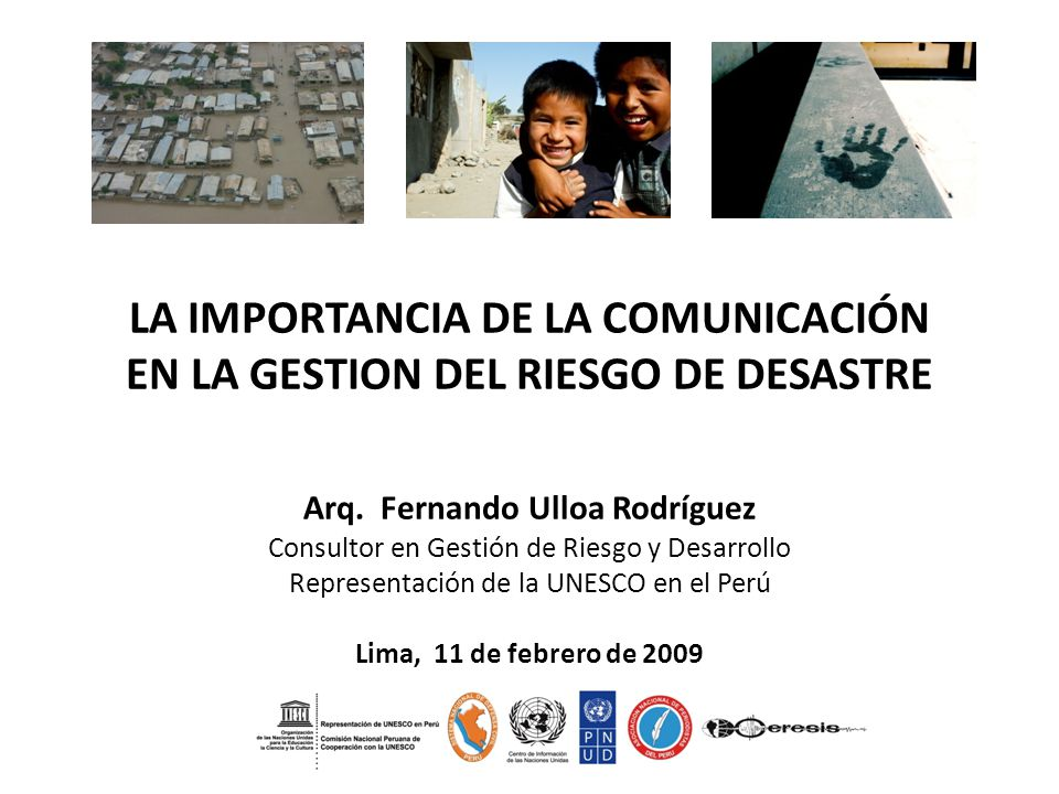 LA IMPORTANCIA DE LA COMUNICACIÓN EN LA GESTION DEL RIESGO DE DESASTRE Arq. Fernando Ulloa Rodríguez Consultor en Gestión de Riesgo y Desarrollo Repre