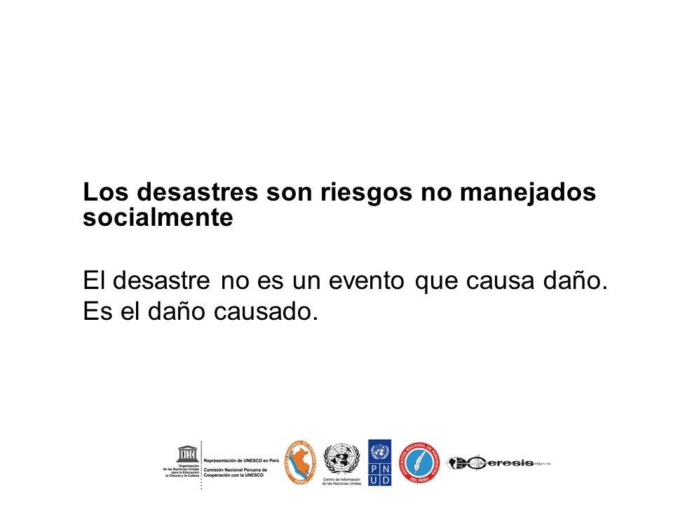 - Los desastres son riesgos no manejados socialmente El desastre no es un evento que causa daño. Es el daño causado.