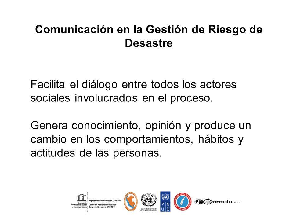 Comunicación en la Gestión de Riesgo de Desastre Facilita el diálogo entre todos los actores sociales involucrados en el proceso. Genera conocimiento,