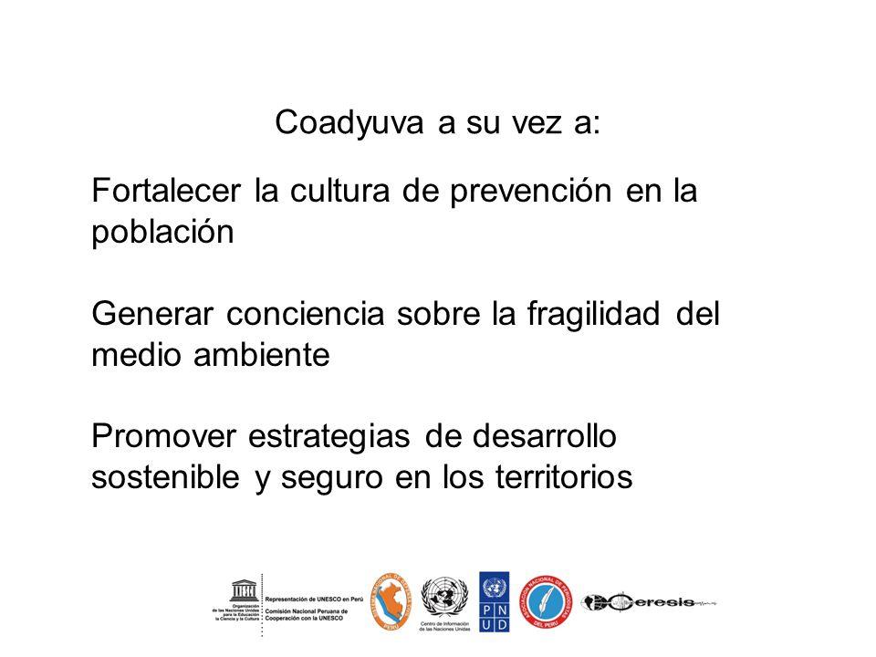 Coadyuva a su vez a: Fortalecer la cultura de prevención en la población Generar conciencia sobre la fragilidad del medio ambiente Promover estrategias de desarrollo sostenible y seguro en los territorios