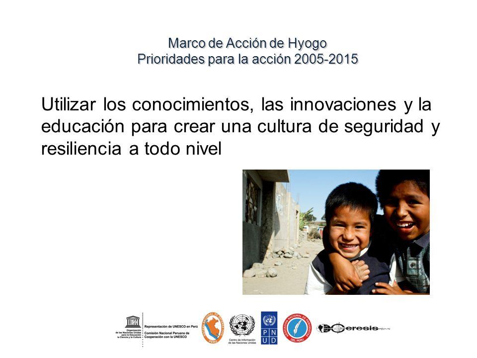 Marco de Acción de Hyogo Prioridades para la acción 2005-2015 Utilizar los conocimientos, las innovaciones y la educación para crear una cultura de seguridad y resiliencia a todo nivel