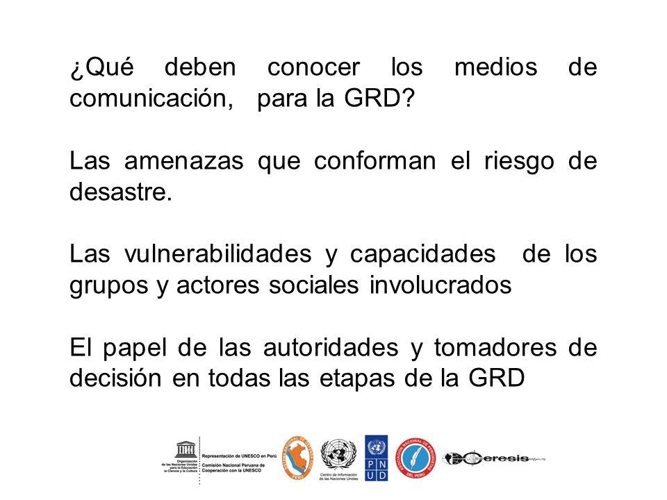 ¿Qué deben conocer los medios de comunicación, para la GRD? Las amenazas que conforman el riesgo de desastre. Las vulnerabilidades y capacidades de lo