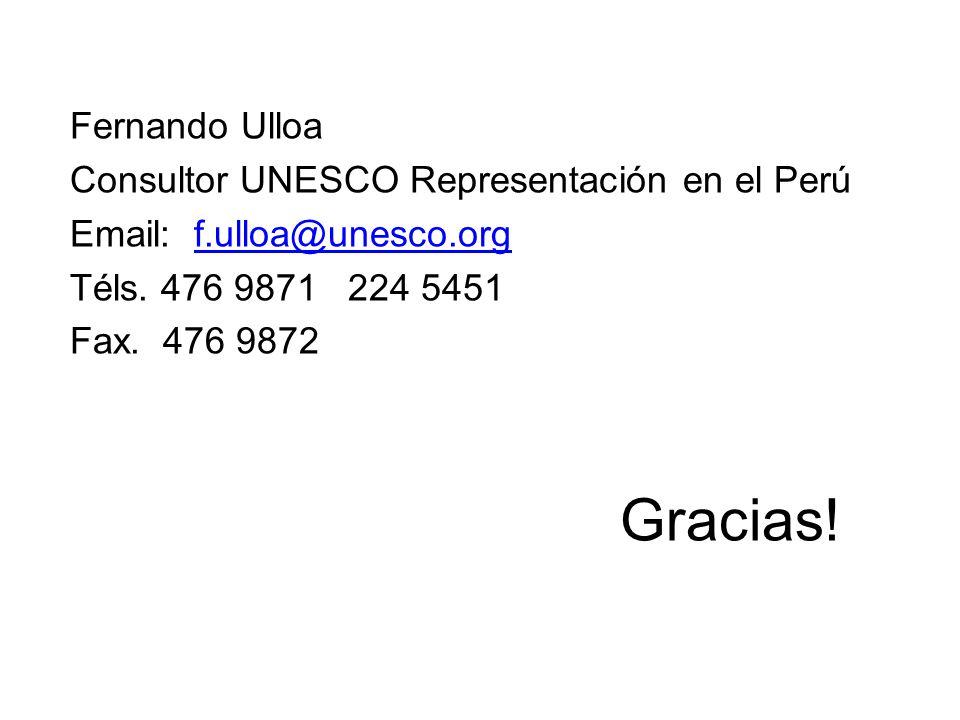 Fernando Ulloa Consultor UNESCO Representación en el Perú Email: f.ulloa@unesco.orgf.ulloa@unesco.org Téls. 476 9871 224 5451 Fax. 476 9872 Gracias!