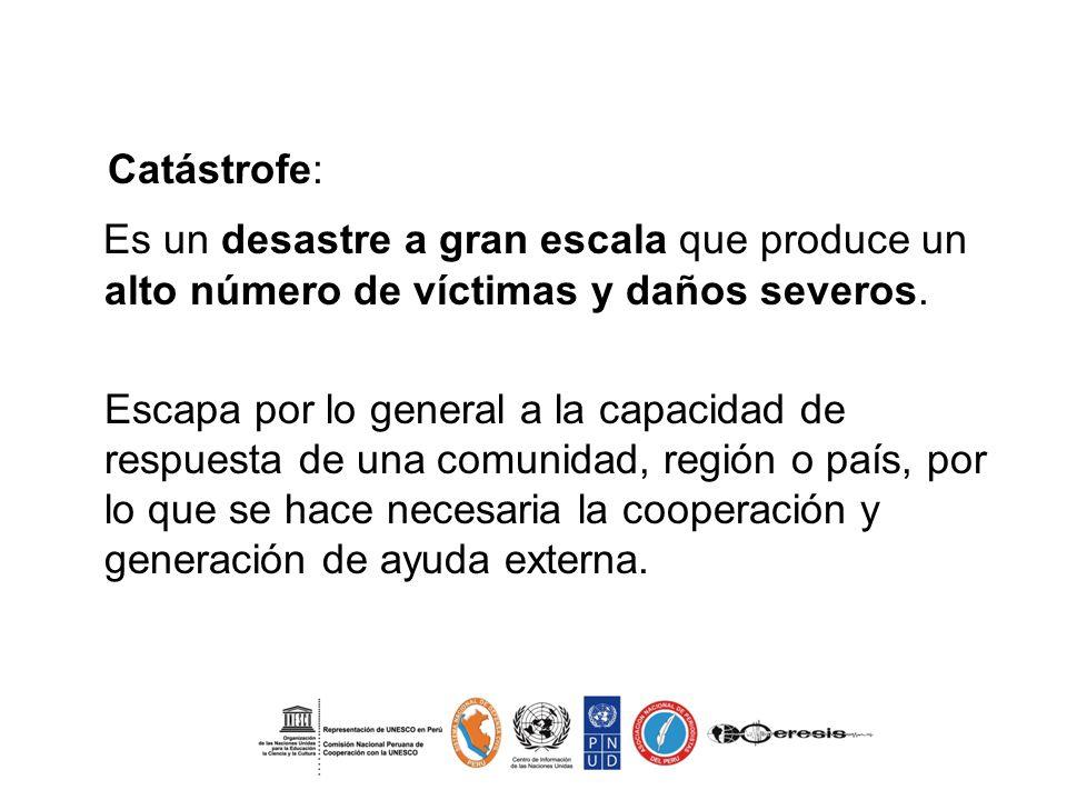 . Catástrofe: Es un desastre a gran escala que produce un alto número de víctimas y daños severos. Escapa por lo general a la capacidad de respuesta d