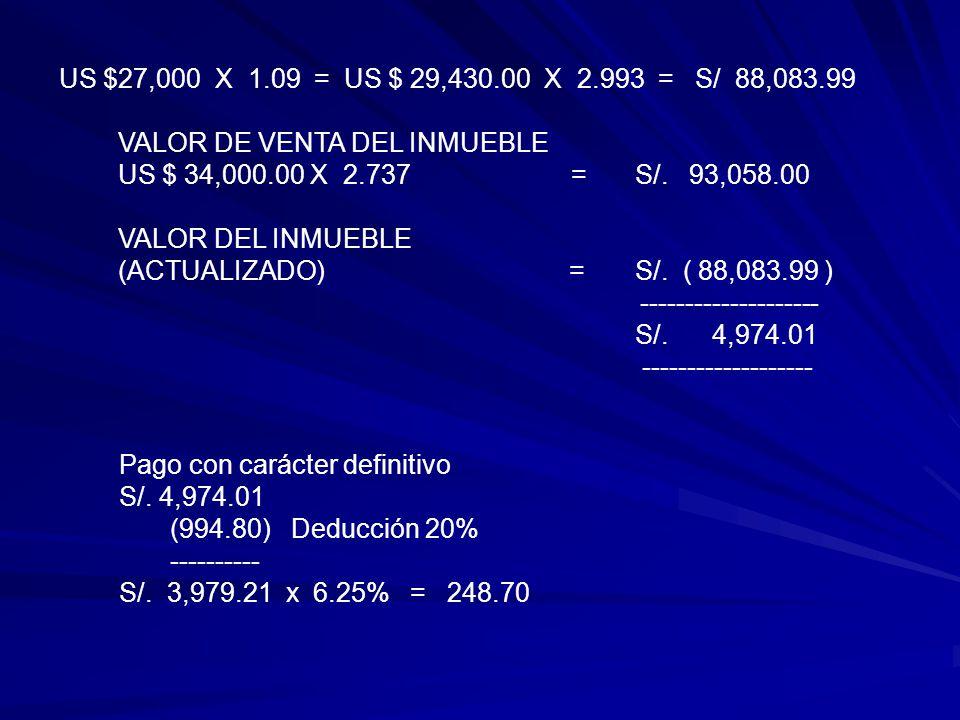 US $27,000 X 1.09 = US $ 29,430.00 X 2.993 = S/ 88,083.99 VALOR DE VENTA DEL INMUEBLE US $ 34,000.00 X 2.737 =S/.