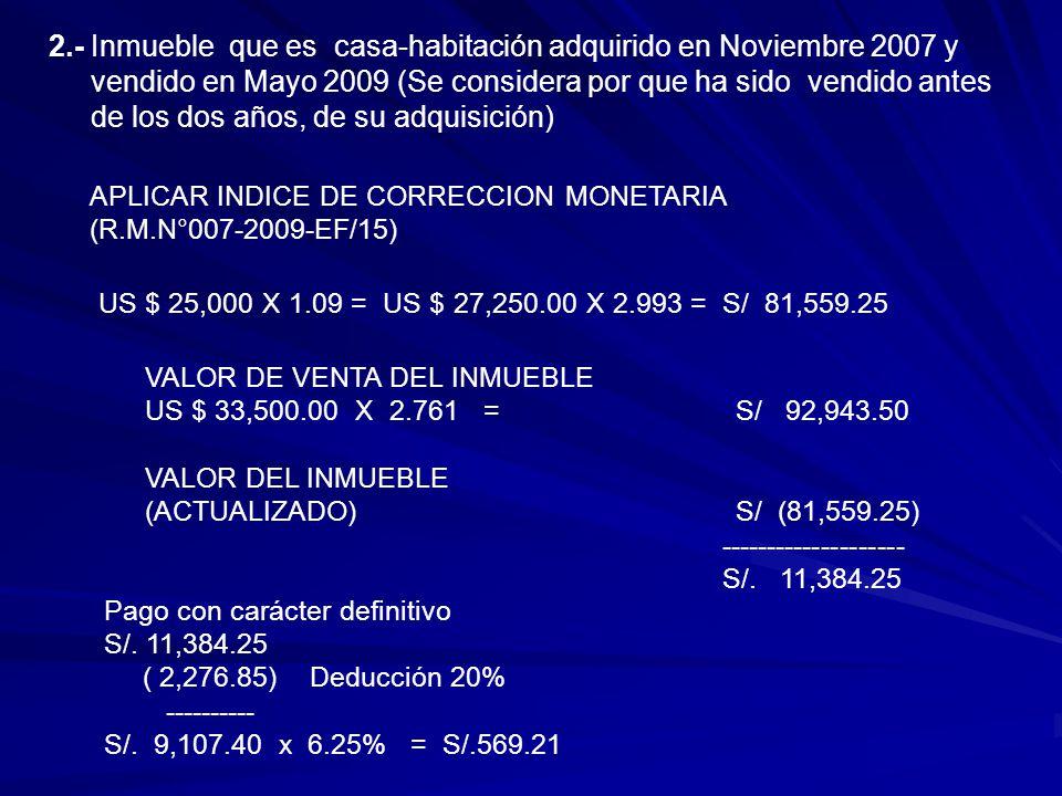 2.- Inmueble que es casa-habitación adquirido en Noviembre 2007 y vendido en Mayo 2009 (Se considera por que ha sido vendido antes de los dos años, de su adquisición) APLICAR INDICE DE CORRECCION MONETARIA (R.M.N°007-2009-EF/15) US $ 25,000 X 1.09 = US $ 27,250.00 X 2.993 = S/ 81,559.25 VALOR DE VENTA DEL INMUEBLE US $ 33,500.00 X 2.761 =S/ 92,943.50 VALOR DEL INMUEBLE (ACTUALIZADO)S/ (81,559.25) -------------------- S/.