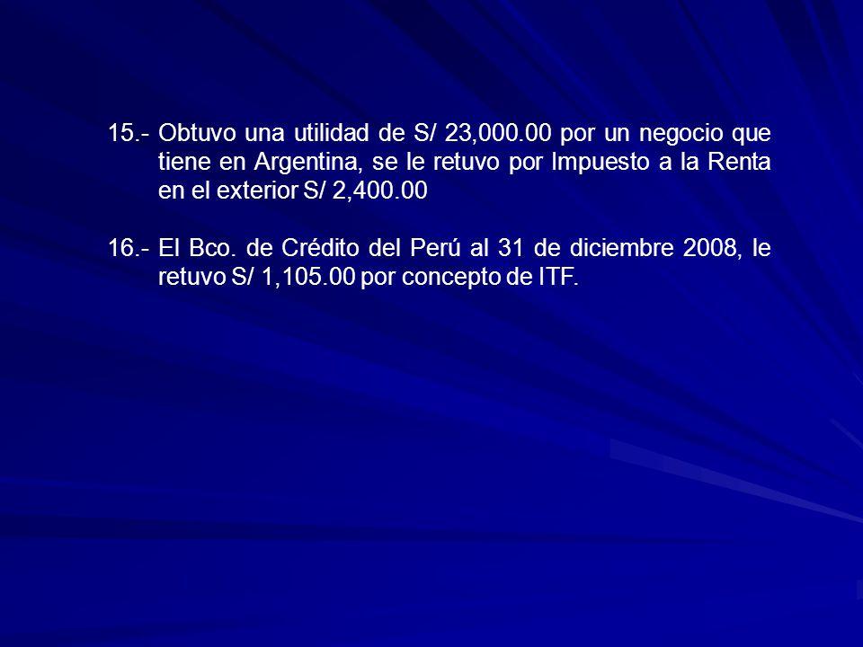 15.-Obtuvo una utilidad de S/ 23,000.00 por un negocio que tiene en Argentina, se le retuvo por Impuesto a la Renta en el exterior S/ 2,400.00 16.- El Bco.