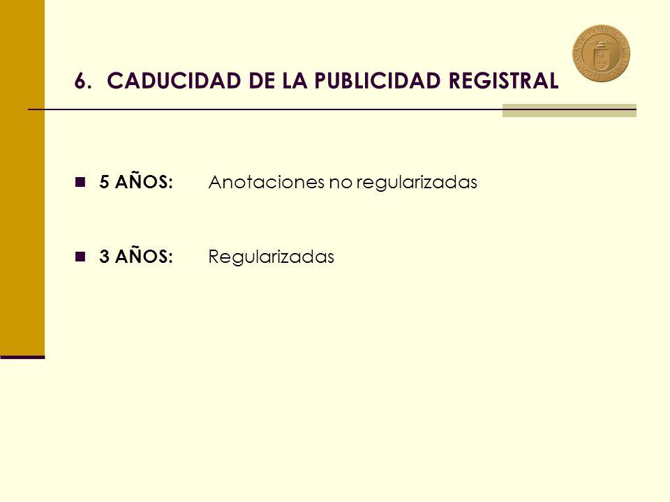 6.CADUCIDAD DE LA PUBLICIDAD REGISTRAL 5 AÑOS: Anotaciones no regularizadas 3 AÑOS: Regularizadas