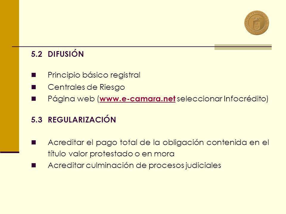 5.2DIFUSIÓN Principio básico registral Centrales de Riesgo Página web ( www.e-camara.net seleccionar Infocrédito) www.e-camara.net 5.3 REGULARIZACIÓN Acreditar el pago total de la obligación contenida en el título valor protestado o en mora Acreditar culminación de procesos judiciales