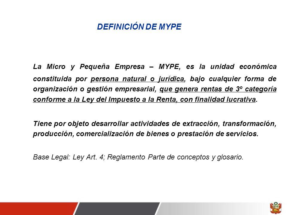 DEFINICIÓN DE MYPE La Micro y Pequeña Empresa – MYPE, es la unidad económica constituida por persona natural o jurídica, bajo cualquier forma de organización o gestión empresarial, que genera rentas de 3º categoría conforme a la Ley del Impuesto a la Renta, con finalidad lucrativa.