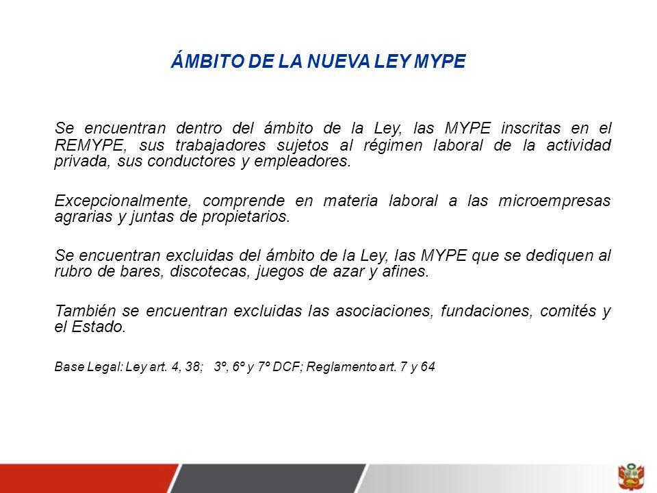 ÁMBITO DE LA NUEVA LEY MYPE Se encuentran dentro del ámbito de la Ley, las MYPE inscritas en el REMYPE, sus trabajadores sujetos al régimen laboral de la actividad privada, sus conductores y empleadores.