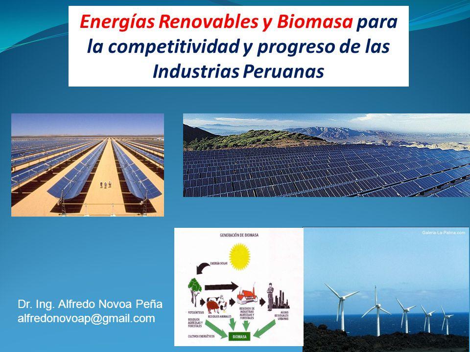 Energías Renovables y Biomasa para la competitividad y progreso de las Industrias Peruanas Dr. Ing. Alfredo Novoa Peña alfredonovoap@gmail.com