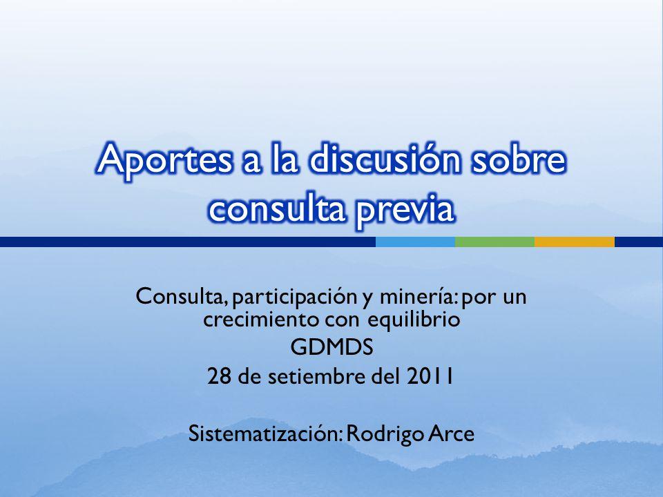 Consulta, participación y minería: por un crecimiento con equilibrio GDMDS 28 de setiembre del 2011 Sistematización: Rodrigo Arce