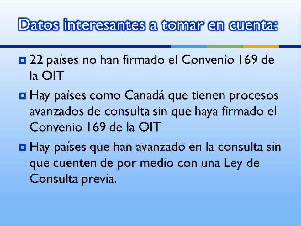 22 países no han firmado el Convenio 169 de la OIT Hay países como Canadá que tienen procesos avanzados de consulta sin que haya firmado el Convenio 169 de la OIT Hay países que han avanzado en la consulta sin que cuenten de por medio con una Ley de Consulta previa.
