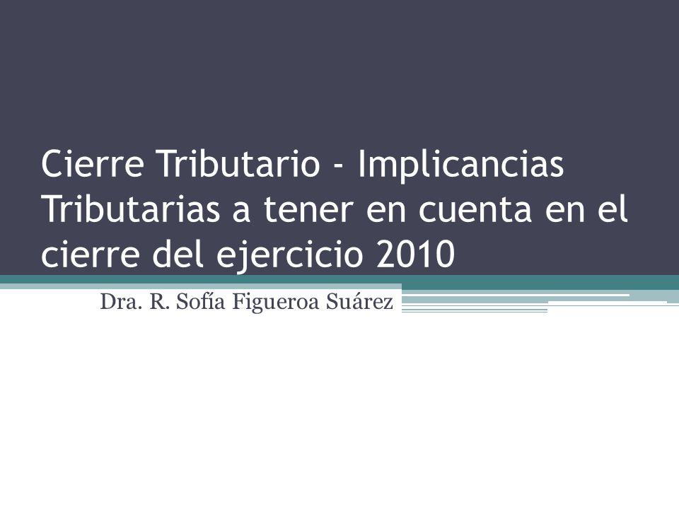 Cierre Tributario - Implicancias Tributarias a tener en cuenta en el cierre del ejercicio 2010 Dra. R. Sofía Figueroa Suárez