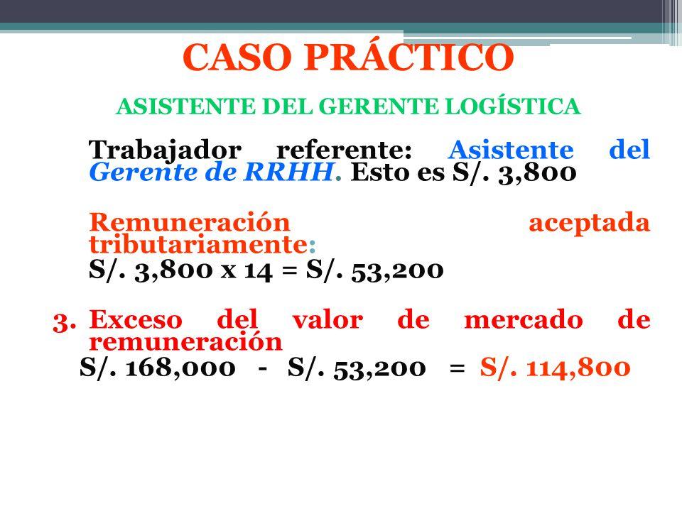 Trabajador referente: Asistente del Gerente de RRHH. Esto es S/. 3,800 Remuneración aceptada tributariamente: S/. 3,800 x 14 = S/. 53,200 3. Exceso de