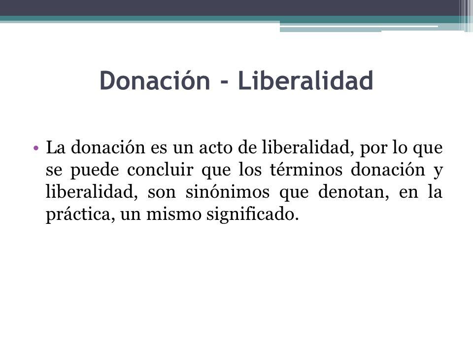 Donación - Liberalidad La donación es un acto de liberalidad, por lo que se puede concluir que los términos donación y liberalidad, son sinónimos que