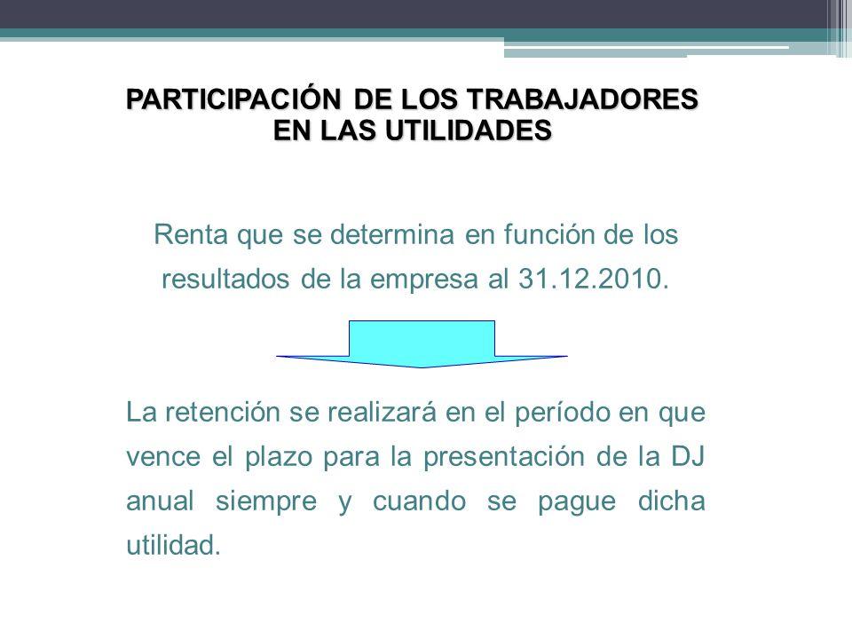 PARTICIPACIÓN DE LOS TRABAJADORES EN LAS UTILIDADES Renta que se determina en función de los resultados de la empresa al 31.12.2010. La retención se r