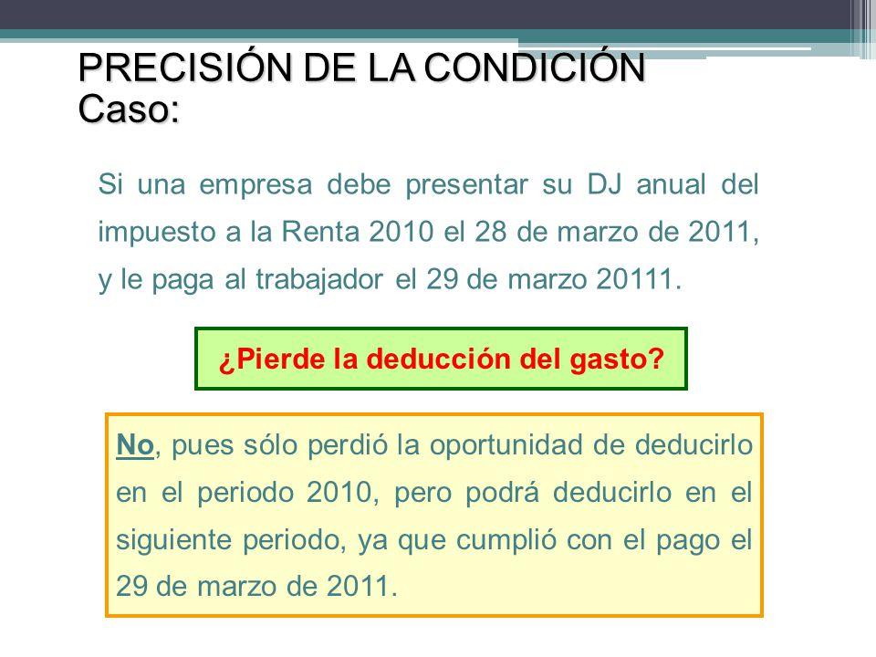 ¿Pierde la deducción del gasto? PRECISIÓN DE LA CONDICIÓN Caso: Si una empresa debe presentar su DJ anual del impuesto a la Renta 2010 el 28 de marzo