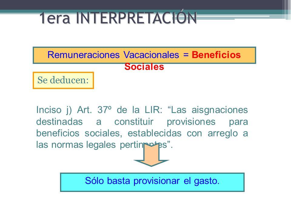 1era INTERPRETACIÓN Se deducen: Remuneraciones Vacacionales = Beneficios Sociales Sólo basta provisionar el gasto. Inciso j) Art. 37º de la LIR: Las a