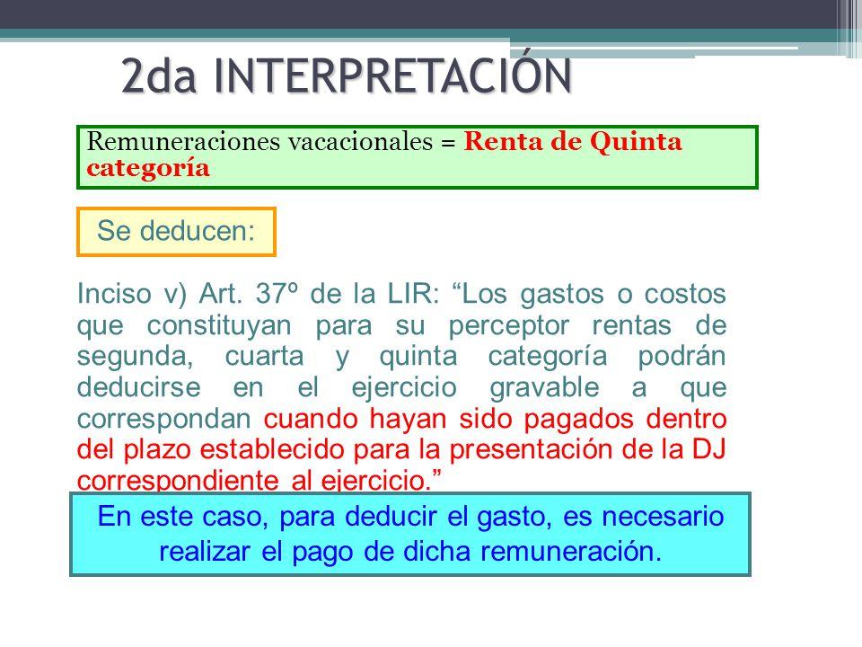 2da INTERPRETACIÓN Remuneraciones vacacionales = Renta de Quinta categoría Inciso v) Art. 37º de la LIR: Los gastos o costos que constituyan para su p
