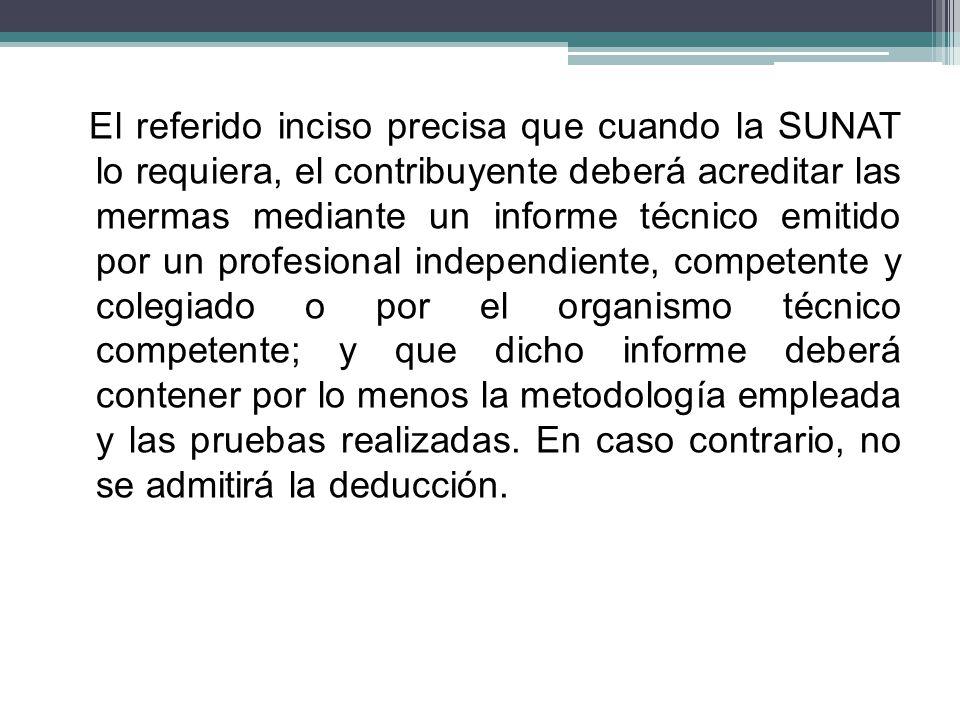 El referido inciso precisa que cuando la SUNAT lo requiera, el contribuyente deberá acreditar las mermas mediante un informe técnico emitido por un pr