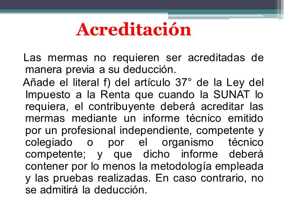 Las mermas no requieren ser acreditadas de manera previa a su deducción. Añade el literal f) del artículo 37° de la Ley del Impuesto a la Renta que cu