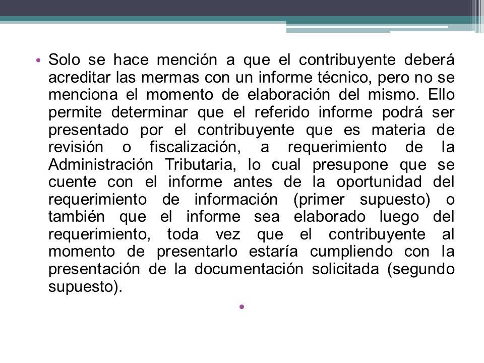 Solo se hace mención a que el contribuyente deberá acreditar las mermas con un informe técnico, pero no se menciona el momento de elaboración del mism