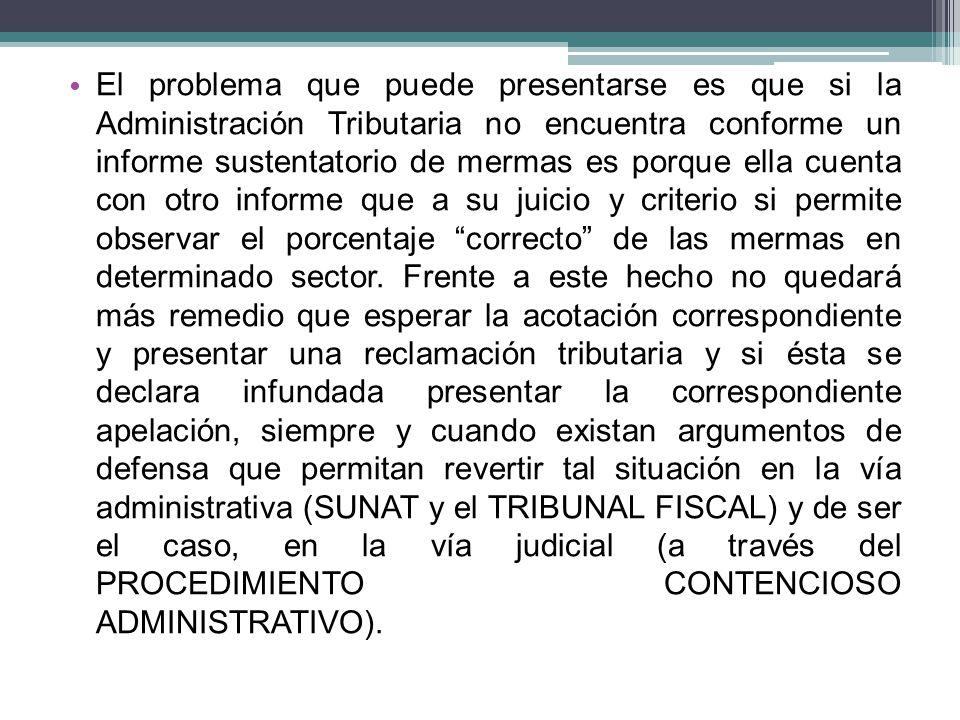 El problema que puede presentarse es que si la Administración Tributaria no encuentra conforme un informe sustentatorio de mermas es porque ella cuent