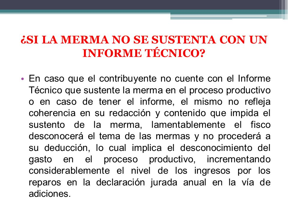 En caso que el contribuyente no cuente con el Informe Técnico que sustente la merma en el proceso productivo o en caso de tener el informe, el mismo n