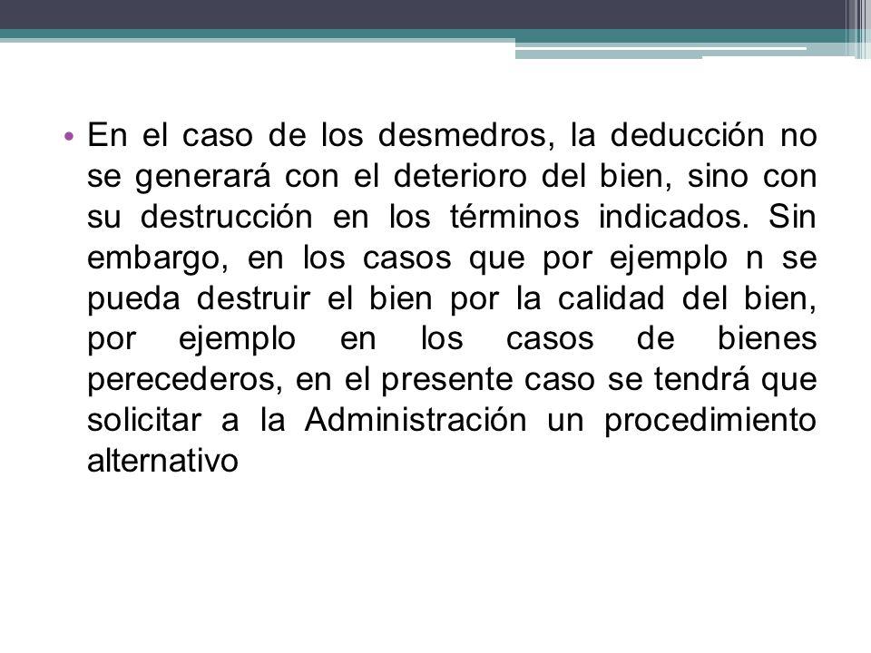 En el caso de los desmedros, la deducción no se generará con el deterioro del bien, sino con su destrucción en los términos indicados. Sin embargo, en