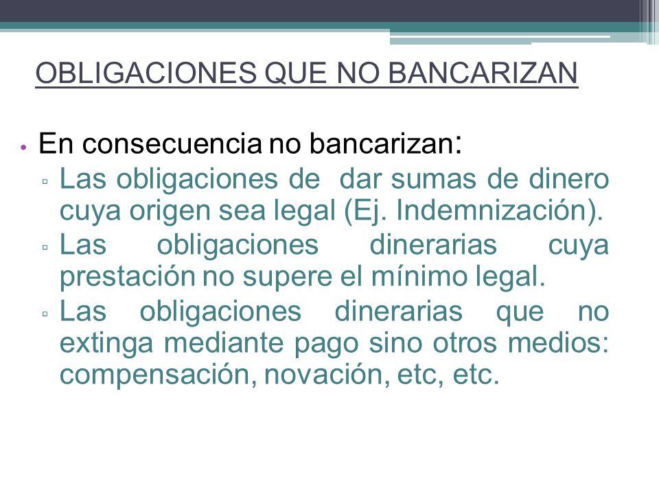 En consecuencia no bancarizan : Las obligaciones de dar sumas de dinero cuya origen sea legal (Ej. Indemnización). Las obligaciones dinerarias cuya pr