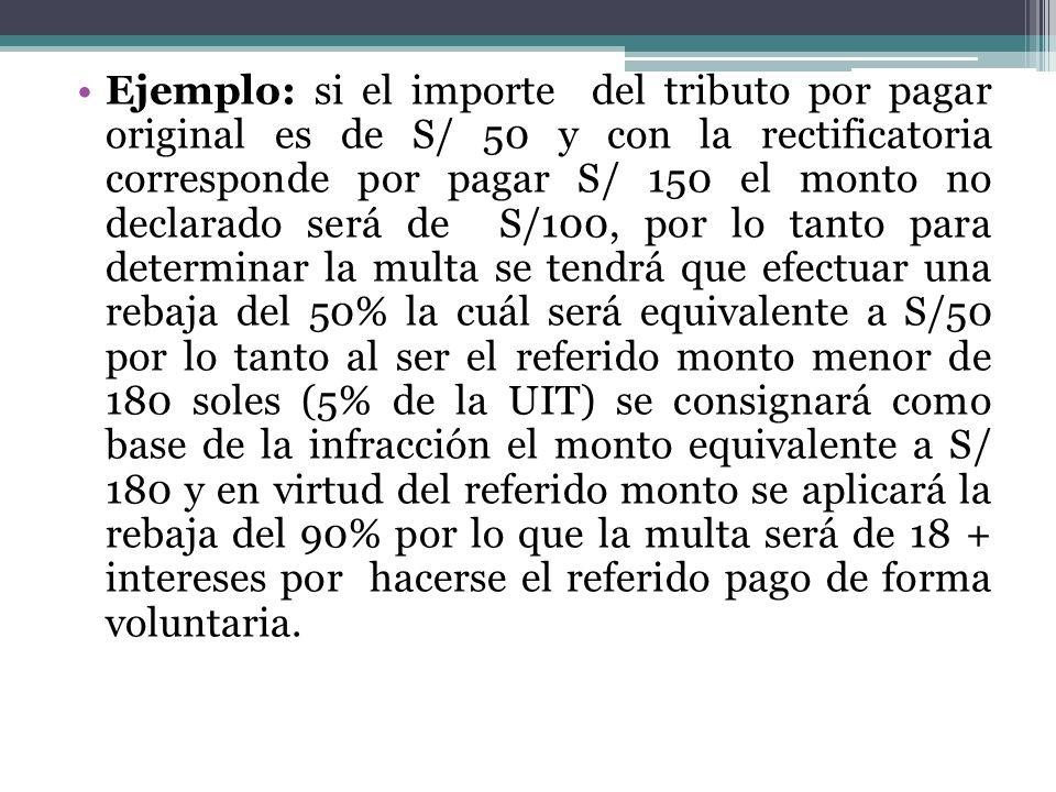 Ejemplo: si el importe del tributo por pagar original es de S/ 50 y con la rectificatoria corresponde por pagar S/ 150 el monto no declarado será de S