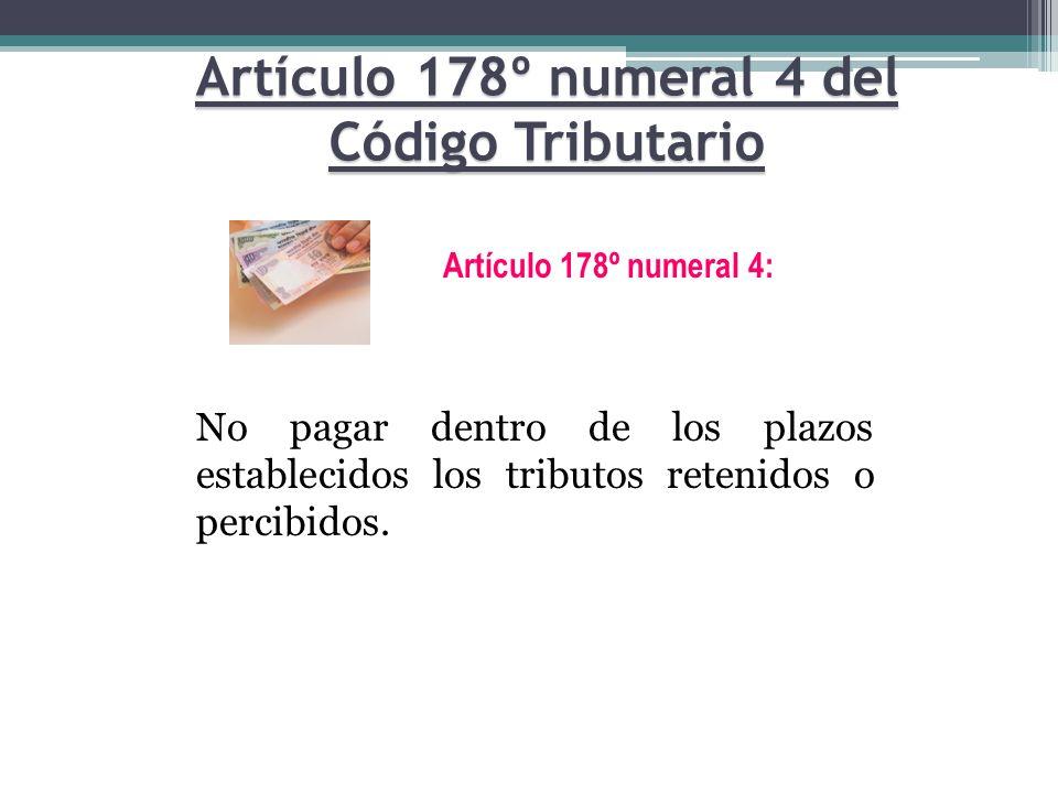 No pagar dentro de los plazos establecidos los tributos retenidos o percibidos. Artículo 178º numeral 4: Artículo 178º numeral 4 del Código Tributario