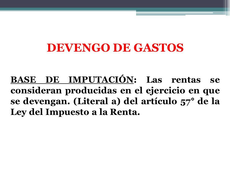 DEVENGO DE GASTOS BASE DE IMPUTACIÓN: Las rentas se consideran producidas en el ejercicio en que se devengan. (Literal a) del artículo 57° de la Ley d