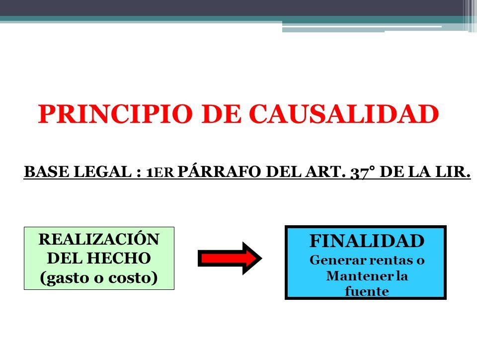REALIZACIÓN DEL HECHO (gasto o costo) FINALIDAD Generar rentas o Mantener la fuente BASE LEGAL : 1 ER PÁRRAFO DEL ART. 37° DE LA LIR. PRINCIPIO DE CAU