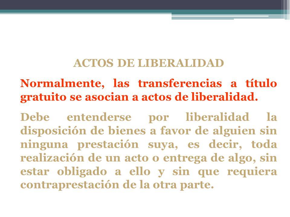 ACTOS DE LIBERALIDAD Normalmente, las transferencias a título gratuito se asocian a actos de liberalidad. Debe entenderse por liberalidad la disposici