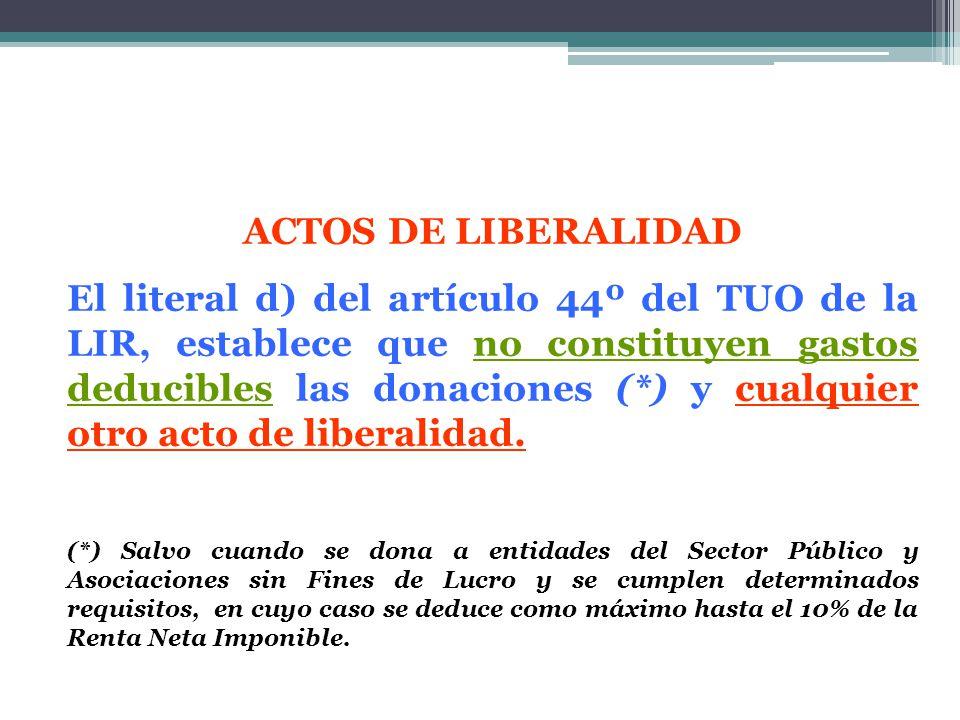 ACTOS DE LIBERALIDAD El literal d) del artículo 44º del TUO de la LIR, establece que no constituyen gastos deducibles las donaciones (*) y cualquier o