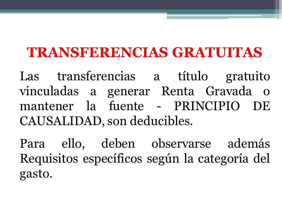 TRANSFERENCIAS GRATUITAS Las transferencias a título gratuito vinculadas a generar Renta Gravada o mantener la fuente - PRINCIPIO DE CAUSALIDAD, son d