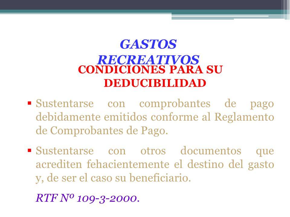 GASTOS RECREATIVOS CONDICIONES PARA SU DEDUCIBILIDAD Sustentarse con comprobantes de pago debidamente emitidos conforme al Reglamento de Comprobantes