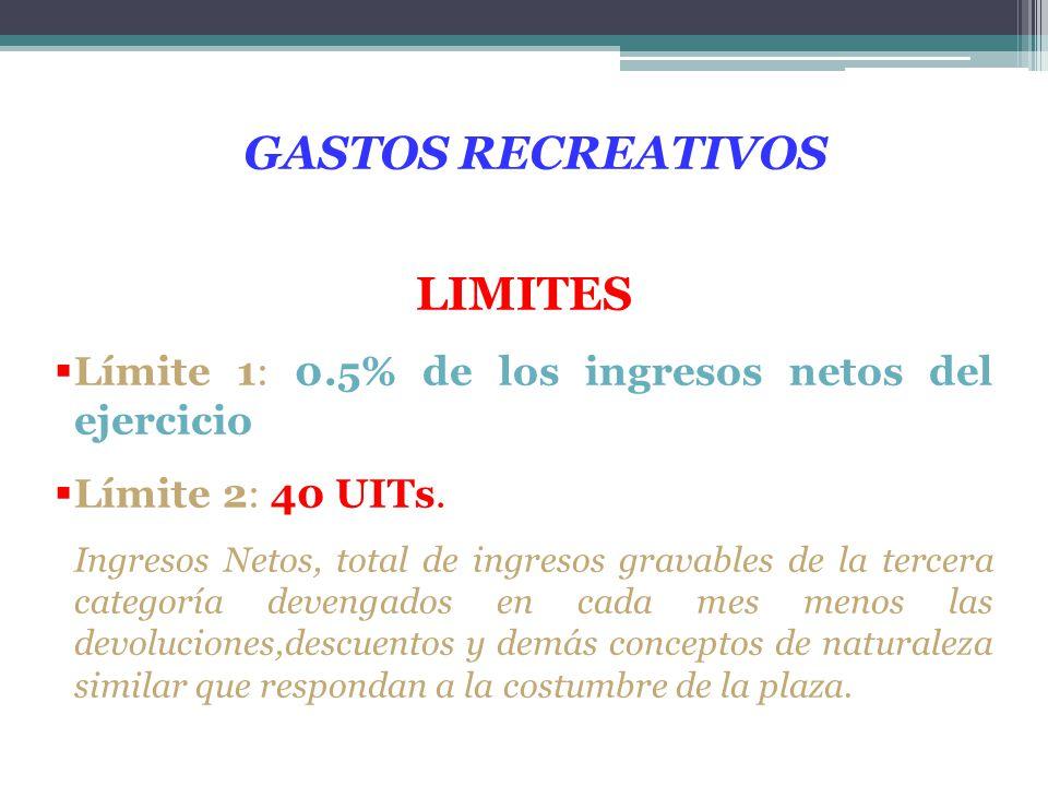 GASTOS RECREATIVOS LIMITES Límite 1: 0.5% de los ingresos netos del ejercicio Límite 2: 40 UITs. Ingresos Netos, total de ingresos gravables de la ter