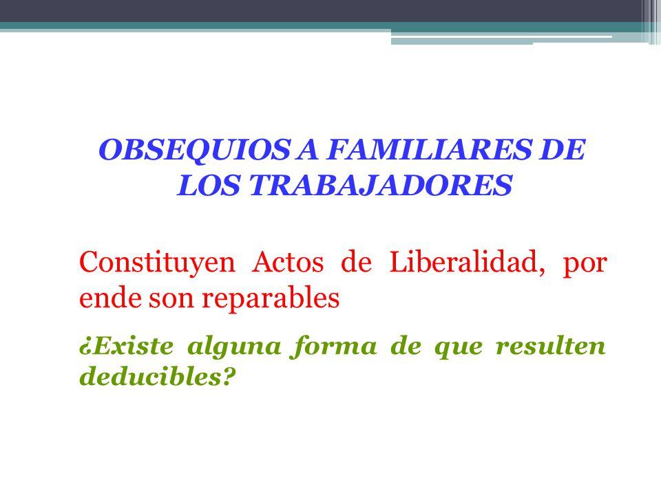 Constituyen Actos de Liberalidad, por ende son reparables ¿Existe alguna forma de que resulten deducibles? OBSEQUIOS A FAMILIARES DE LOS TRABAJADORES