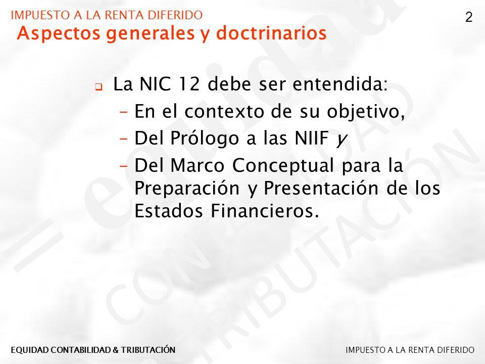 IMPUESTO A LA RENTA DIFERIDO Aspectos generales y doctrinarios La NIC 12 debe ser entendida: –En el contexto de su objetivo, –Del Prólogo a las NIIF y