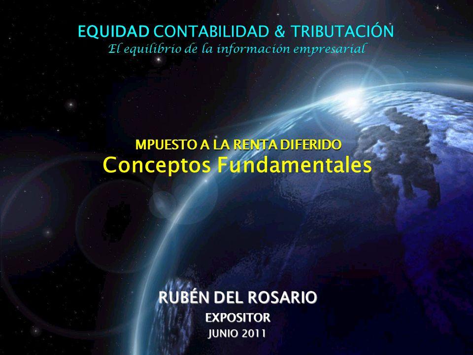 MPUESTO A LA RENTA DIFERIDO MPUESTO A LA RENTA DIFERIDO Conceptos Fundamentales RUBÉN DEL ROSARIO EXPOSITOR JUNIO 2011 EQUIDAD EQUIDAD CONTABILIDAD &