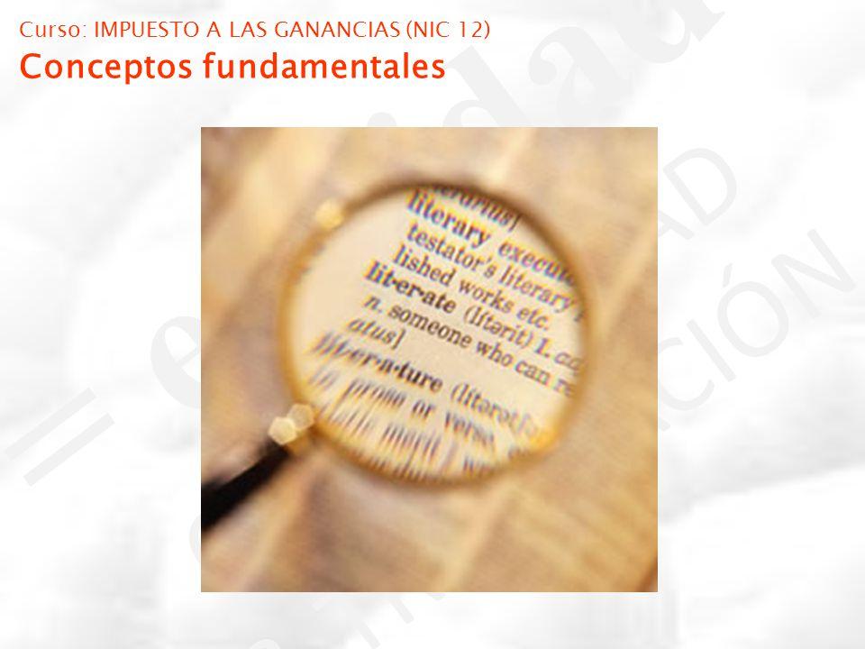Curso: IMPUESTO A LAS GANANCIAS (NIC 12) Conceptos fundamentales