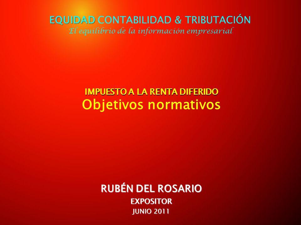 IMPUESTO A LA RENTA DIFERIDO IMPUESTO A LA RENTA DIFERIDO Objetivos normativos RUBÉN DEL ROSARIO EXPOSITOR JUNIO 2011 EQUIDAD EQUIDAD CONTABILIDAD & T