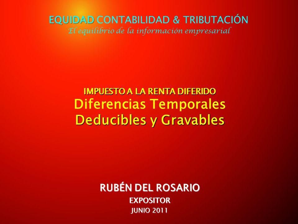 IMPUESTO A LA RENTA DIFERIDO IMPUESTO A LA RENTA DIFERIDO Diferencias Temporales Deducibles y Gravables RUBÉN DEL ROSARIO EXPOSITOR JUNIO 2011 EQUIDAD