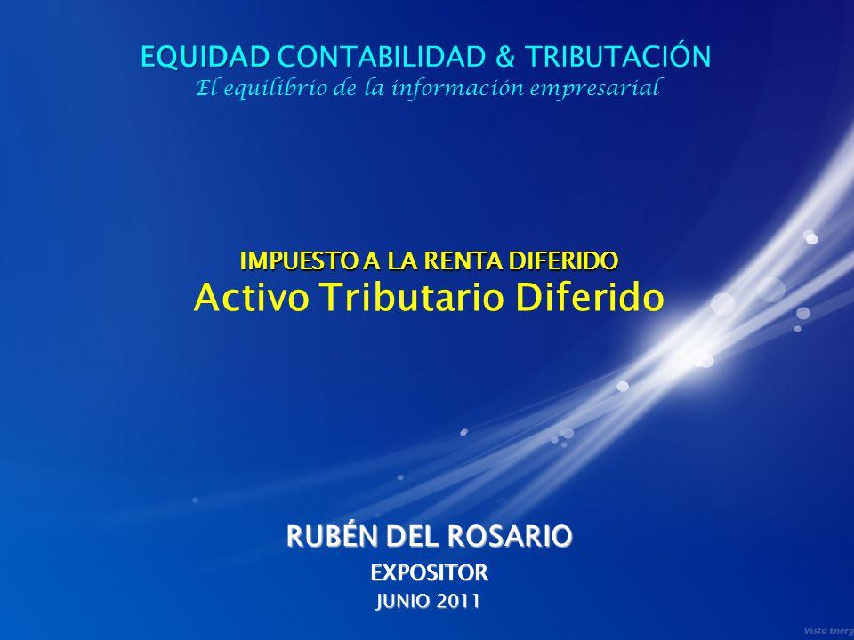 IMPUESTO A LA RENTA DIFERIDO IMPUESTO A LA RENTA DIFERIDO Activo Tributario Diferido RUBÉN DEL ROSARIO EXPOSITOR JUNIO 2011 EQUIDAD EQUIDAD CONTABILID