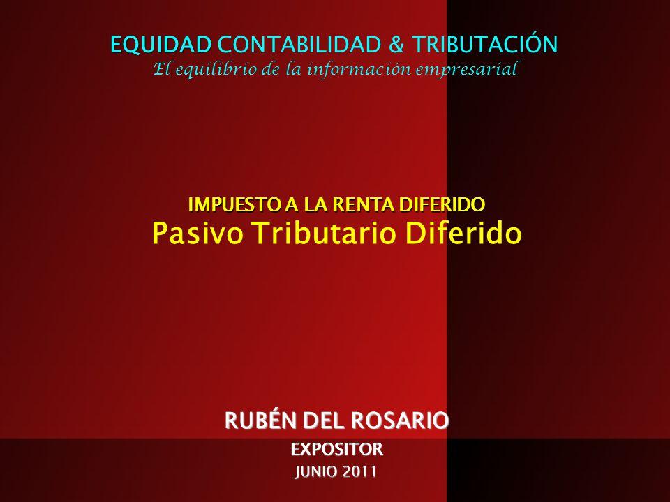 IMPUESTO A LA RENTA DIFERIDO IMPUESTO A LA RENTA DIFERIDO Pasivo Tributario Diferido RUBÉN DEL ROSARIO EXPOSITOR JUNIO 2011 EQUIDAD EQUIDAD CONTABILID