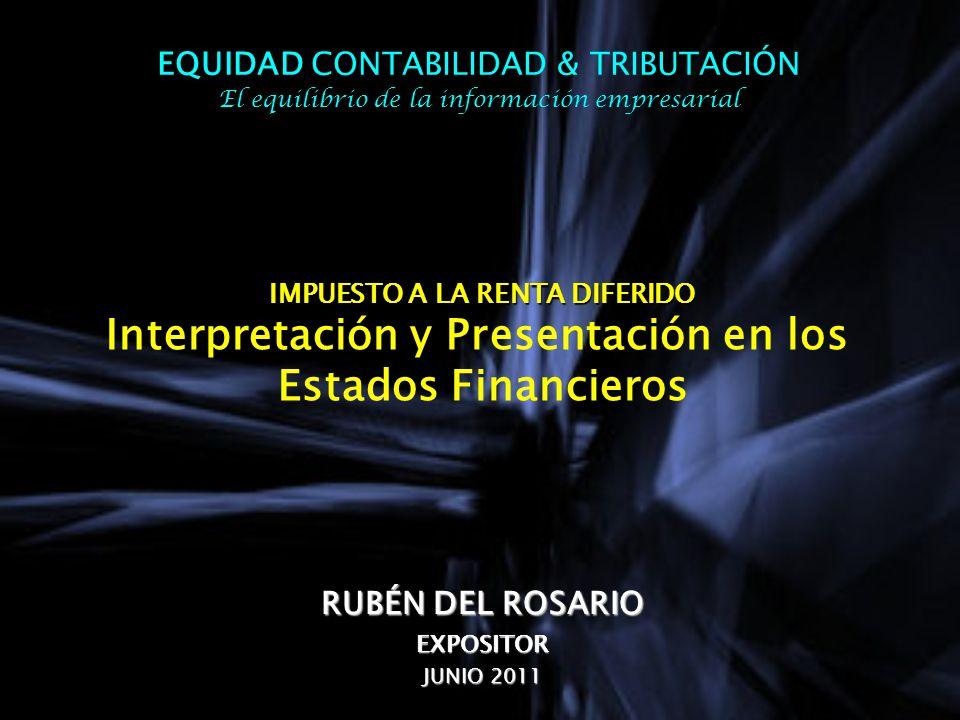 IMPUESTO A LA RENTA DIFERIDO IMPUESTO A LA RENTA DIFERIDO Interpretación y Presentación en los Estados Financieros RUBÉN DEL ROSARIO EXPOSITOR JUNIO 2